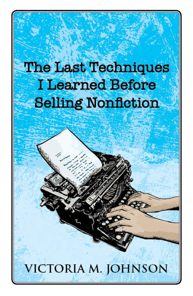 The Last Techniques Before Selling NonFiction by Victoria M. Johnson